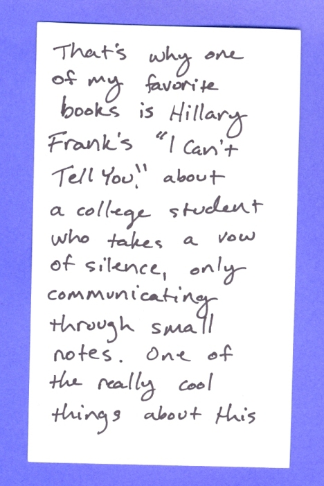 "That's why one of my favorite books is Hillary Frank's ""I Can't Tell You,"" about a college student who takes a vow of silence, only communicating through small notes.  One of the really cool things about this"