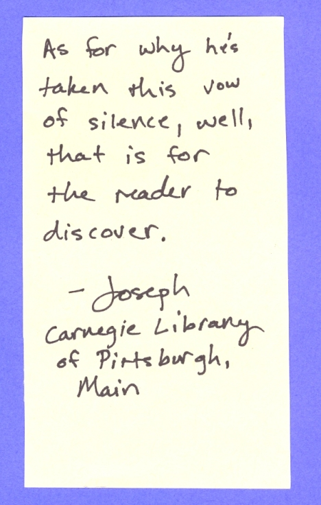 As for why he's taken this vow of silence, well, that is for the reader to discover. --Joseph Carnegie Library of Pittsburgh, Main