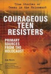 Courageous teen resisters : primary sources from the Holocaust by Ann Byers