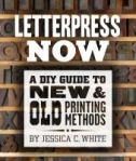 Letterpress now : a DIY guide to new & old printing methods / by Jessica C. White.